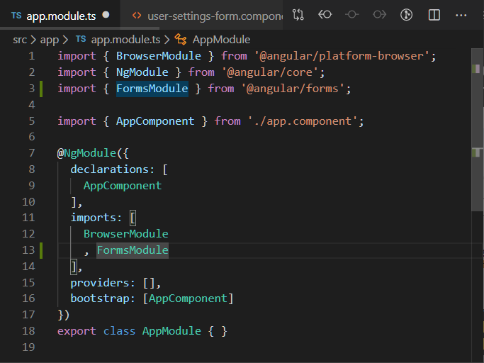o user-settings-form.componl  app.module.ts  src > app > TS app.module.ts > AppModule  1  2  3  5  6  7  8  9  10  11  12  13  14  15  16  17  18  19  import { BrowserModu1e } from '@angular/platform-browser' ;  import { NgModu1e } from '@angular/core';  import { FormsModu1e } from '@angular/forms';  import { AppComponent } from ./app. component' ;  @NgModu1e({  declarations: [  AppComponent  imports: [  BrowserModu1e  FormsModu1e  providers: [J'  bootstrap: [AppComponent]  export class AppModu1e { }