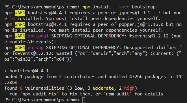 "PS C: npm install  bootstrap  - -save  npm bootstrap@4.4.1 requires a peer of jquery@1.9.1 - 3 but non  e is installed. You must install peer dependencies yourself.  npm bootstrap@4.4.1 requires a peer of popper.js@A1.16.0 but no  ne is installed. You must install peer dependencies yourself.  optional  SKIPPING OPTIONAL DEPENDENCY: fsevents@1.2.12 (nod  e_modules\fsevents) :  SKIPPING OPTIONAL DEPENDENCY: Unsupported platform f  notsup  or fsevents@1.2.12: wanted {""os"" : ""darwin"", ""arch"" : ""any""} (current: {""  os "" : ""win32"" , ""arch "" : ""x64""})  + bootstrap@4.4.1  added 1 package from 2 contributors and audited 43266 packages in 11  . 206s  found 8 vulnerabilities (3 3 moderate, 2  high)  run •npm audit fix* to fix them, or *npm audit* for details  PS C: \Users\archmond\ps-demo>"